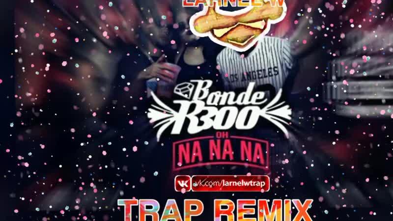 Bonde R300 - Oh Nanana (LARNEL W TRAP REMIX)