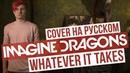 Imagine Dragons - Whatever It Takes (Cover на русском | RADIO TAPOK | Кавер)