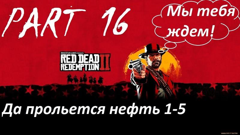 Red Dead Redemption 2/Прохождение игры часть 16/Да прольется нефть