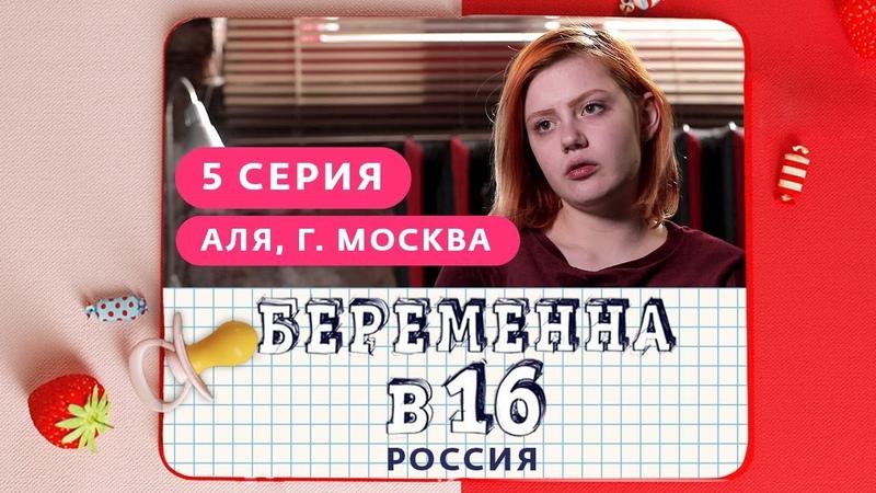 БЕРЕМЕННА В 16. РОССИЯ | 5 ВЫПУСК | АЛЯ, МОСКВА