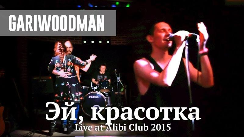 GARIWOODMAN - Эй, красотка (Live at Alibi Club 2015)