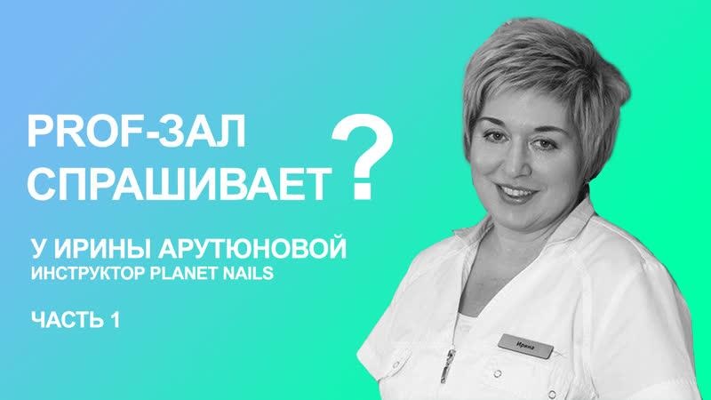 PROF ЗАЛ спрашивает Ирина Арутюнова инструктор Planet Nails