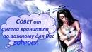 Совет от ангела хранителя по важному для Вас вопросу. Free online tarot reading
