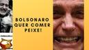 Bolsonaro quer comer peixe