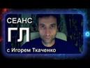 №6 Сеанс ГЛ с Игорем Ткаченко (01.05.18)