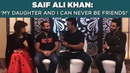 Saif Ali Khan 'My daughter Sara I can never be friends Part2