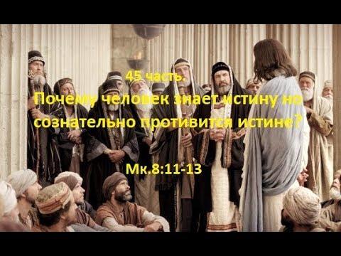 45 часть. Почему человек знает истину но сознательно противится истине? Мк.8:11-13(Для глухих)