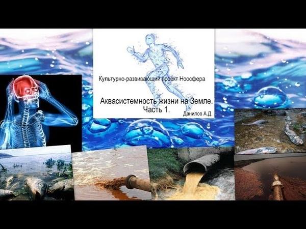 Культурно-развивающий проект Ноосфера. Данилов А. Д. Аквасистемность жизни на земле. Часть 1.