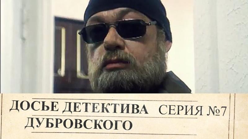 Досье Детектива Дубровского | 7 Серия