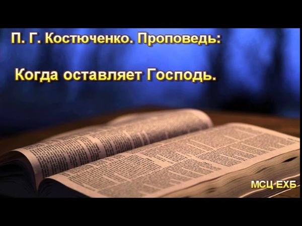 Когда оставляет Господь. П. Г. Костюченко. Проповедь. МСЦ ЕХБ.