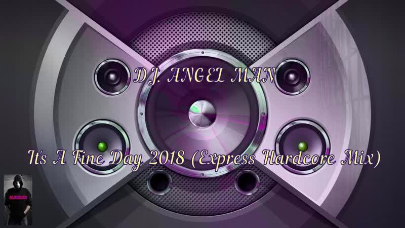 DJ ANGEL MAN It's A Fine Day 2018 Express Hardcore Mix