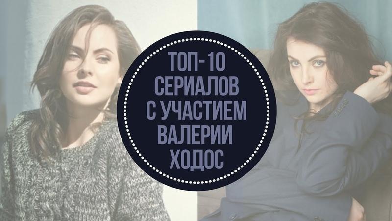 Валерия Ходос. Топ-10 сериалов с участием Валерии Ходос
