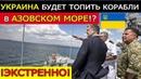 СРОЧНАЯ НОВОСТЬ Украина будет топить иностранные суда в Азовском море