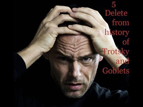 5 Delete from history of Trotsky and Goblets
