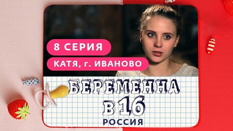 БЕРЕМЕННА В 16. РОССИЯ | 8 ВЫПУСК | КАТЯ, ИВАНОВО