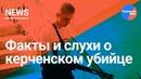 Фейки СМИ. Факты и слухи о Керченском убийце