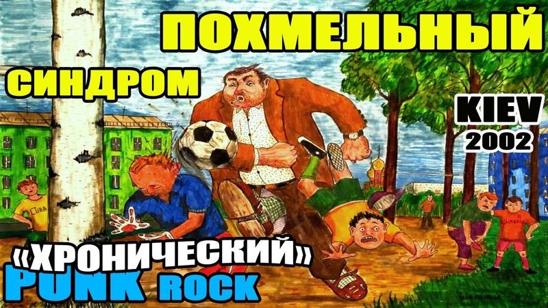 ПОХМЕЛЬНЫЙ СИНДРОМ (PUNK KIEV 2002) - ХРОНИЧЕСКИЙ [Весь альбом]
