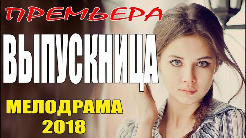 Фильм возбудил зал ВЫПУСКНИЦА Русские мелодрамы 2018 премьеры сериалы 2018 HD