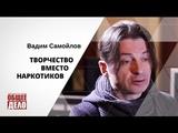 Творчество вместо наркотиков! Лидер группы Агата Кристи, Вадим Самойлов.