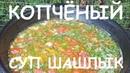КОПЧЁНЫЙ СУП ШАШЛЫК В КАЗАНЕ