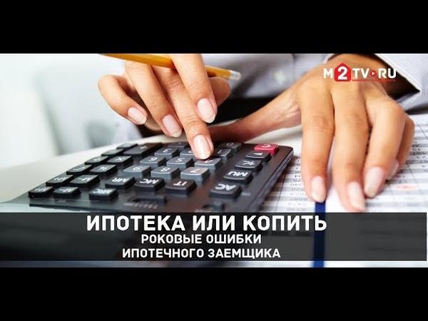 Ипотека или копить Роковые ошибки ипотечного заемщика