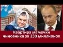 Квартира мамочки чиновника за 230 миллионов ПУТИНСКИЕ ВОРЫ ЖЕСТЬ