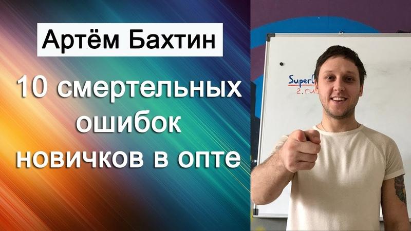 Бизнес с нуля | 10 смертельных ошибок в опте | Артём Бахтин