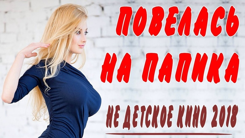 Премьера 2018 про любовь пацана! * ПОВЕЛАСЬ НА ПАПИКА * Русские мелодрамы 2018 новинки HD