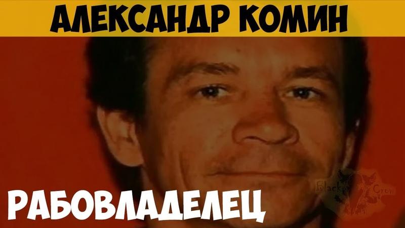 Александр Комин. Серийный убийца. Рабовладелец