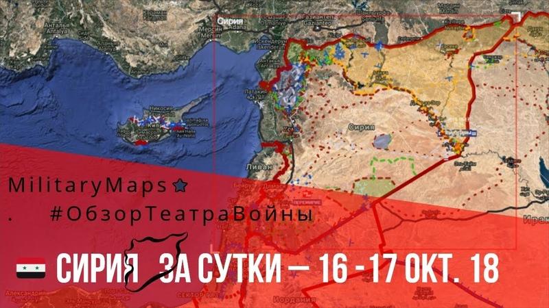 MilitaryMaps ★ ОБЗОР КАРТЫ БОЕВЫХ ДЕЙСТВИЙ (за сутки – 16-17 окт. 18) Сирия.