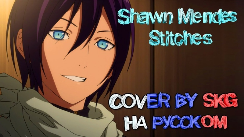 Shawn Mendes Stitches COVER BY SKG НА РУССКОМ АНИМЕ БЕЗДОМНЫЙ БОГ