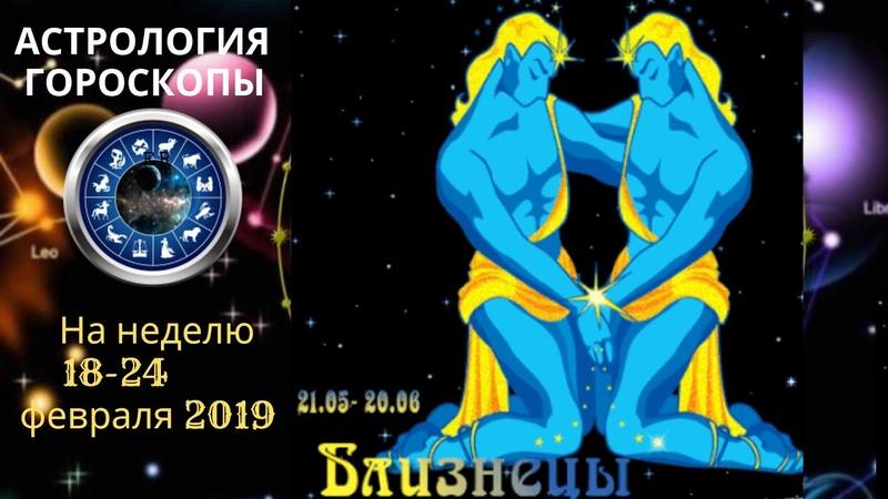 БЛИЗНЕЦЫ ГОРОСКОП СЕГОДНЯ ЗАВТРА НА НЕДЕЛЮ 18 24 02 2019
