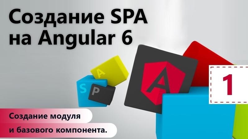 Создание SPA на Angular 6. Создание модуля и базового компонента. Настройка окружения. Урок 1
