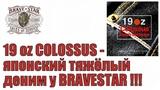 19oz COLOSSUS - японский тяжёлый деним у BRAVESTAR !!!