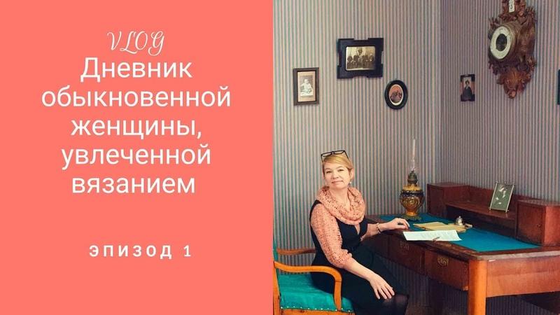 VLOG . Дневник обыкновенной женщины увлеченной вязанием.Эпизод 1