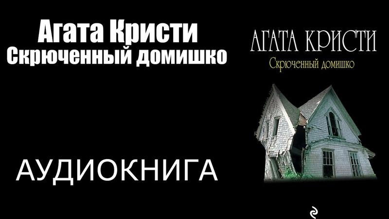 Агата Кристи : Скрюченный домишко. Аудиокнига