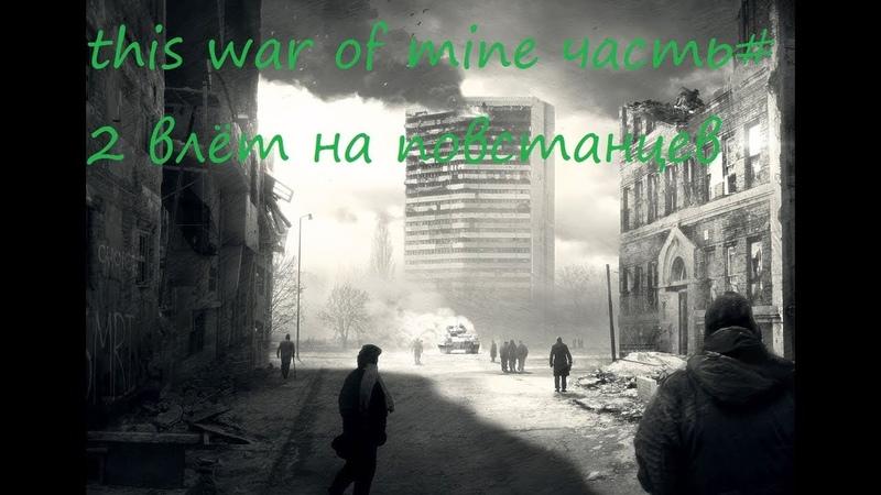 This war of mine часть2 влёт на повстанцев