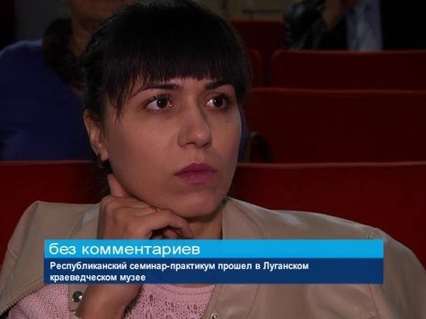 ГТРК ЛНР Республиканский семинар практикум прошел в Луганском краеведческом музее 18 октября 2018