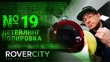 RoverCity #19  Детейлинг. Полировка  Rover City