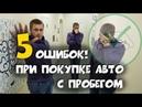 5 ОШИБОК ПРИ ПОКУПКЕ АВТО С ПРОБЕГОМ!