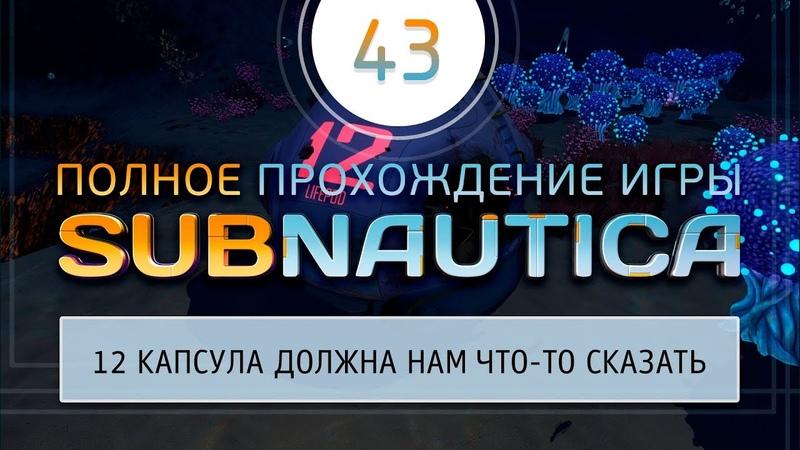 43 Subnautica - Обследуем 12 капсулу и ничего не находим
