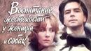 Воспитание жестокости у женщин и собак. 2 серия (1992). Драма   Фильмы. Золотая коллекция