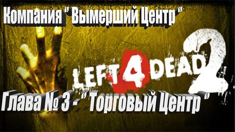 Left 4 dead 2►Компания Вымерший Центр ►Глава № 3► Торговый Центр .