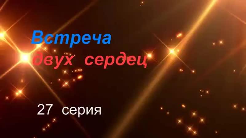 ВСТРЕЧА ДВУХ СЕРДЕЦ 27 СЕРИЯ