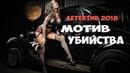 ЗАХВАТЫВАЮЩИЙ ДЕТЕКТИВ 2018 Мотив Убийства Лучшие детективы 2018 фильмы новинки кино