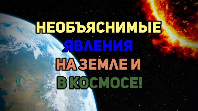 Секретные доклады ученых о необъяснимых явлениях на Земле и в космосе!
