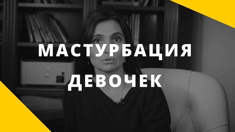 Мастурбация девочек    О чем это говорит и что делать родителям девочки    Анна Комлова
