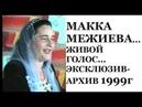 МАККА МЕЖИЕВА ЖИВОЙ ГОЛОС ЭКСКЛЮЗИВ АРХИВ 1999г