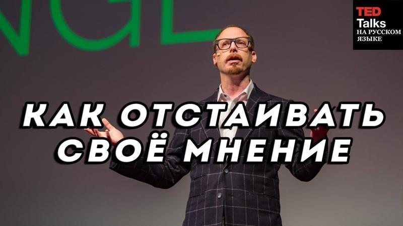 КАК ОТСТАИВАТЬ СВОЁ МНЕНИЕ - Адам Галинский - TED на русском