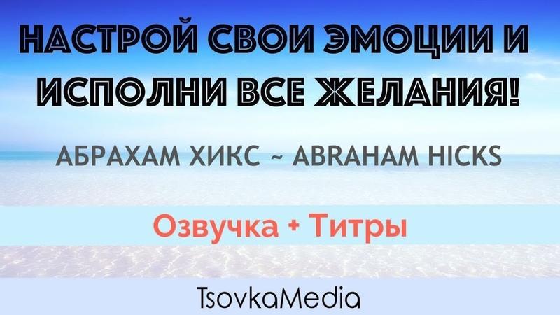 НАСТРОЙ ЭМОЦИИ И ИСПОЛНИ ВСЕ ЖЕЛАНИЯ! ~ Абрахам (Эстер) Хикс | Озвучка Титры | TsovkaMedia
